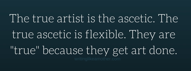 The true artist is the ascetic. The true ascetic is flexible. They are -true- because they get art done.