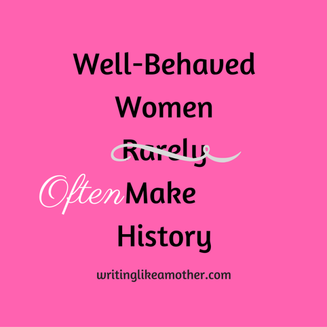 """Well-Behaved Women Often Make History"""