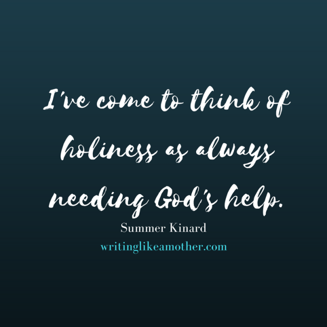 I've come to think of holiness as always needing God's help.